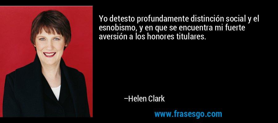 Yo detesto profundamente distinción social y el esnobismo, y en que se encuentra mi fuerte aversión a los honores titulares. – Helen Clark