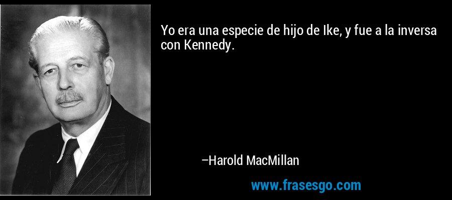 Yo era una especie de hijo de Ike, y fue a la inversa con Kennedy. – Harold MacMillan