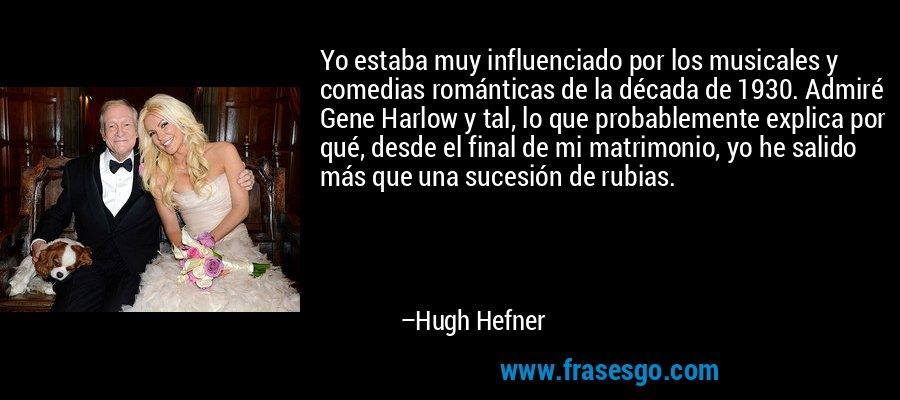 Yo estaba muy influenciado por los musicales y comedias románticas de la década de 1930. Admiré Gene Harlow y tal, lo que probablemente explica por qué, desde el final de mi matrimonio, yo he salido más que una sucesión de rubias. – Hugh Hefner