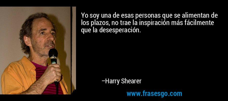 Yo soy una de esas personas que se alimentan de los plazos, no trae la inspiración más fácilmente que la desesperación. – Harry Shearer