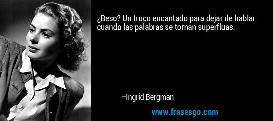 ¿Beso? Un truco encantado para dejar de hablar cuando las palabras se tornan superfluas. – Ingrid Bergman