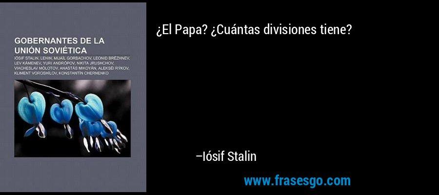 ¿El Papa? ¿Cuántas divisiones tiene? – Iósif Stalin
