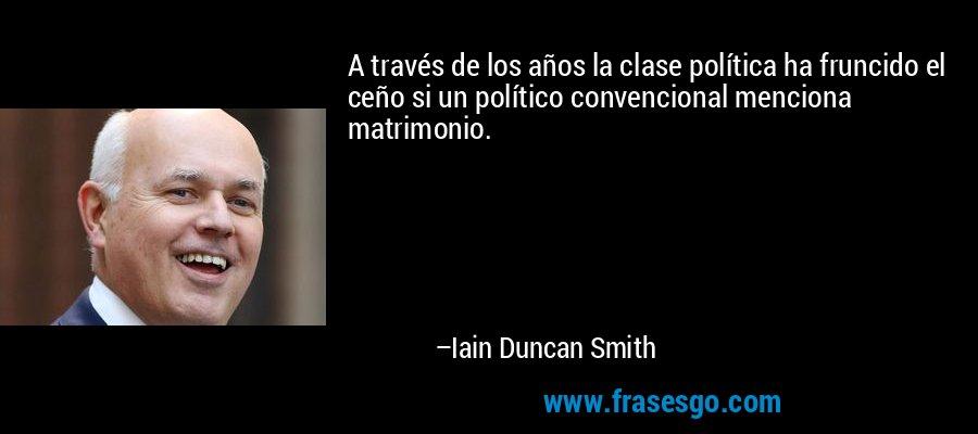 A través de los años la clase política ha fruncido el ceño si un político convencional menciona matrimonio. – Iain Duncan Smith