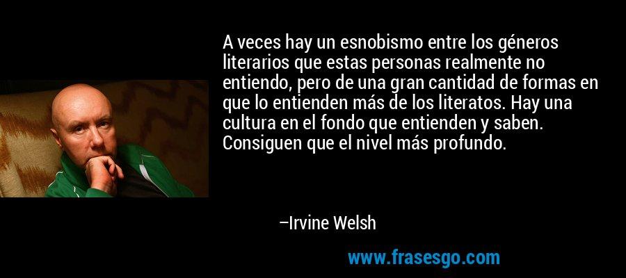 A veces hay un esnobismo entre los géneros literarios que estas personas realmente no entiendo, pero de una gran cantidad de formas en que lo entienden más de los literatos. Hay una cultura en el fondo que entienden y saben. Consiguen que el nivel más profundo. – Irvine Welsh
