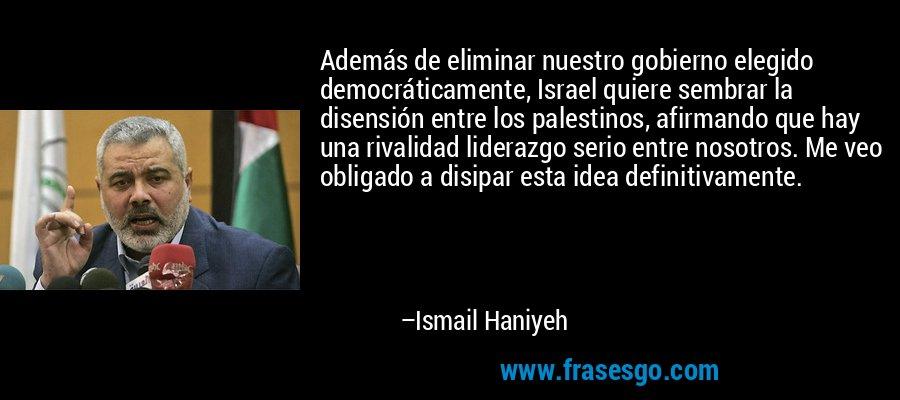Además de eliminar nuestro gobierno elegido democráticamente, Israel quiere sembrar la disensión entre los palestinos, afirmando que hay una rivalidad liderazgo serio entre nosotros. Me veo obligado a disipar esta idea definitivamente. – Ismail Haniyeh