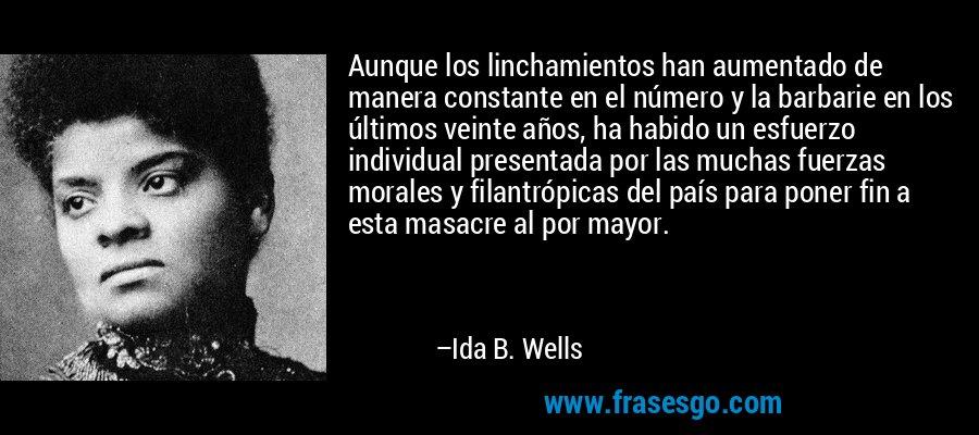 Aunque los linchamientos han aumentado de manera constante en el número y la barbarie en los últimos veinte años, ha habido un esfuerzo individual presentada por las muchas fuerzas morales y filantrópicas del país para poner fin a esta masacre al por mayor. – Ida B. Wells