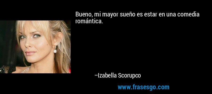 Bueno, mi mayor sueño es estar en una comedia romántica. – Izabella Scorupco