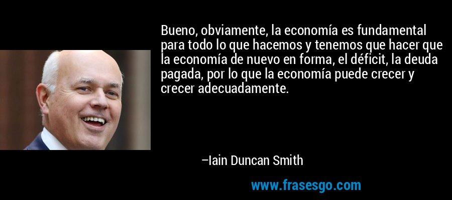 Bueno, obviamente, la economía es fundamental para todo lo que hacemos y tenemos que hacer que la economía de nuevo en forma, el déficit, la deuda pagada, por lo que la economía puede crecer y crecer adecuadamente. – Iain Duncan Smith