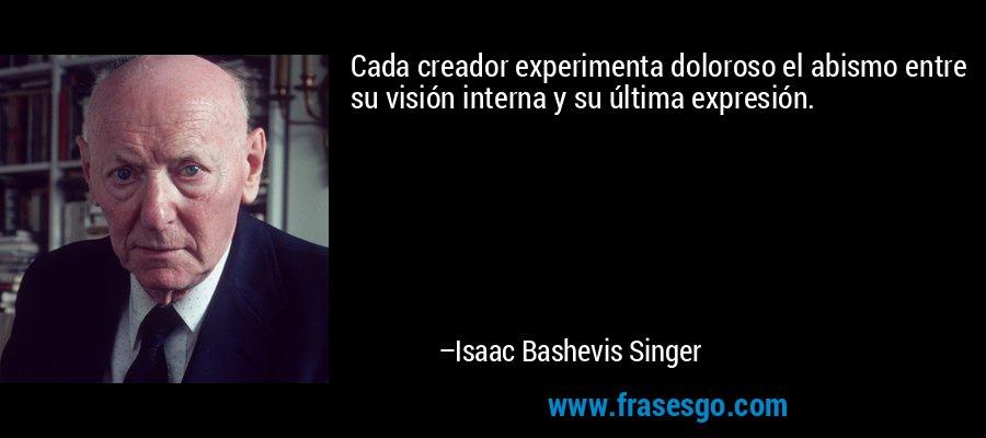 Cada creador experimenta doloroso el abismo entre su visión interna y su última expresión. – Isaac Bashevis Singer