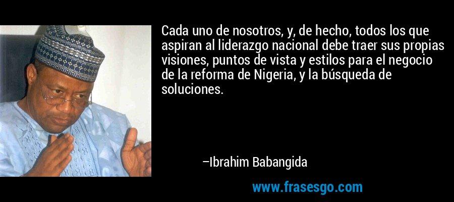 Cada uno de nosotros, y, de hecho, todos los que aspiran al liderazgo nacional debe traer sus propias visiones, puntos de vista y estilos para el negocio de la reforma de Nigeria, y la búsqueda de soluciones. – Ibrahim Babangida