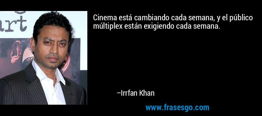 Cinema está cambiando cada semana, y el público múltiplex están exigiendo cada semana. – Irrfan Khan