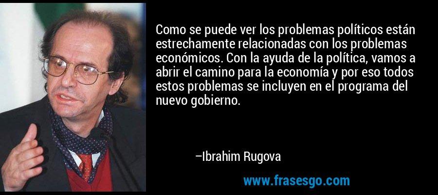 Como se puede ver los problemas políticos están estrechamente relacionadas con los problemas económicos. Con la ayuda de la política, vamos a abrir el camino para la economía y por eso todos estos problemas se incluyen en el programa del nuevo gobierno. – Ibrahim Rugova
