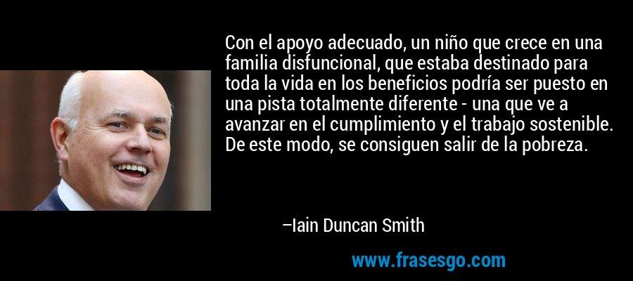 Con el apoyo adecuado, un niño que crece en una familia disfuncional, que estaba destinado para toda la vida en los beneficios podría ser puesto en una pista totalmente diferente - una que ve a avanzar en el cumplimiento y el trabajo sostenible. De este modo, se consiguen salir de la pobreza. – Iain Duncan Smith