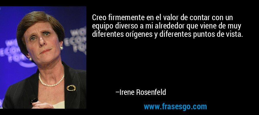 Creo firmemente en el valor de contar con un equipo diverso a mi alrededor que viene de muy diferentes orígenes y diferentes puntos de vista. – Irene Rosenfeld