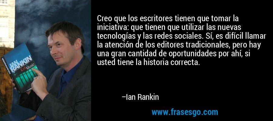 Creo que los escritores tienen que tomar la iniciativa: que tienen que utilizar las nuevas tecnologías y las redes sociales. Sí, es difícil llamar la atención de los editores tradicionales, pero hay una gran cantidad de oportunidades por ahí, si usted tiene la historia correcta. – Ian Rankin