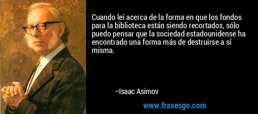 Cuando leí acerca de la forma en que los fondos para la biblioteca están siendo recortados, sólo puedo pensar que la sociedad estadounidense ha encontrado una forma más de destruirse a sí misma. – Isaac Asimov