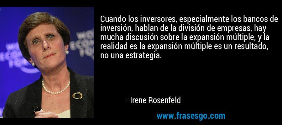 Cuando los inversores, especialmente los bancos de inversión, hablan de la división de empresas, hay mucha discusión sobre la expansión múltiple, y la realidad es la expansión múltiple es un resultado, no una estrategia. – Irene Rosenfeld