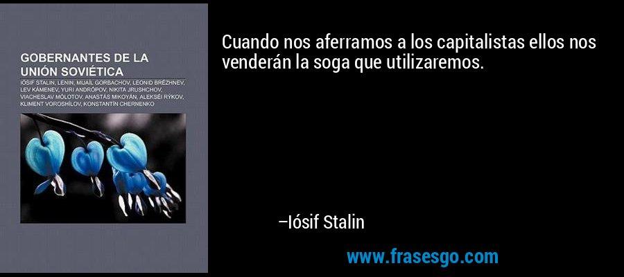 Cuando nos aferramos a los capitalistas ellos nos venderán la soga que utilizaremos. – Iósif Stalin