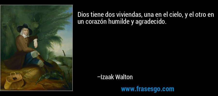 Dios tiene dos viviendas, una en el cielo, y el otro en un corazón humilde y agradecido. – Izaak Walton