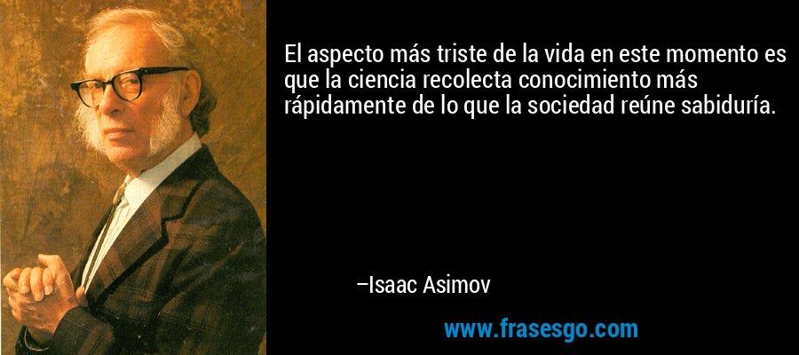 El aspecto más triste de la vida en este momento es que la ciencia recolecta conocimiento más rápidamente de lo que la sociedad reúne sabiduría. – Isaac Asimov