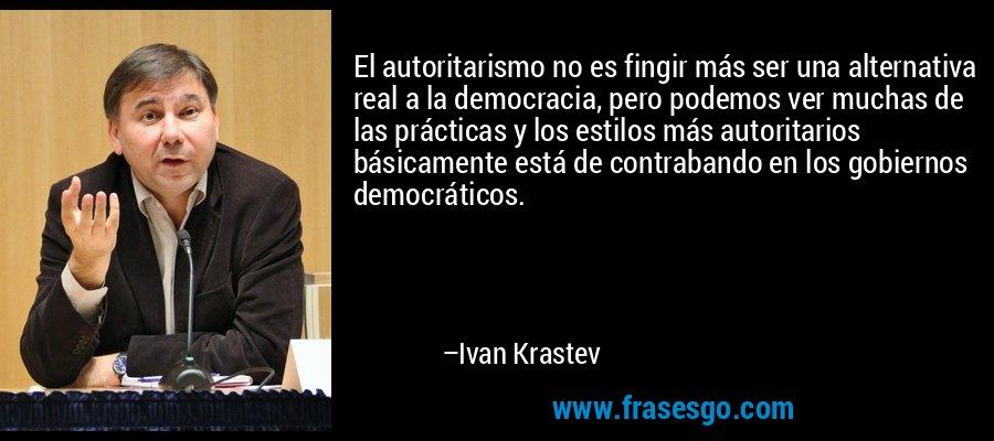 El autoritarismo no es fingir más ser una alternativa real a la democracia, pero podemos ver muchas de las prácticas y los estilos más autoritarios básicamente está de contrabando en los gobiernos democráticos. – Ivan Krastev