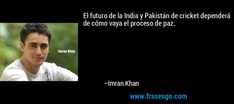 El futuro de la India y Pakistán de cricket dependerá de cómo vaya el proceso de paz. – Imran Khan