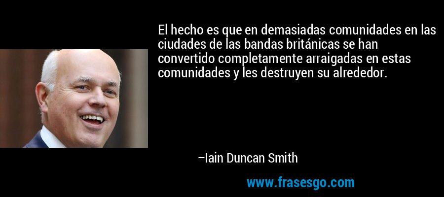 El hecho es que en demasiadas comunidades en las ciudades de las bandas británicas se han convertido completamente arraigadas en estas comunidades y les destruyen su alrededor. – Iain Duncan Smith