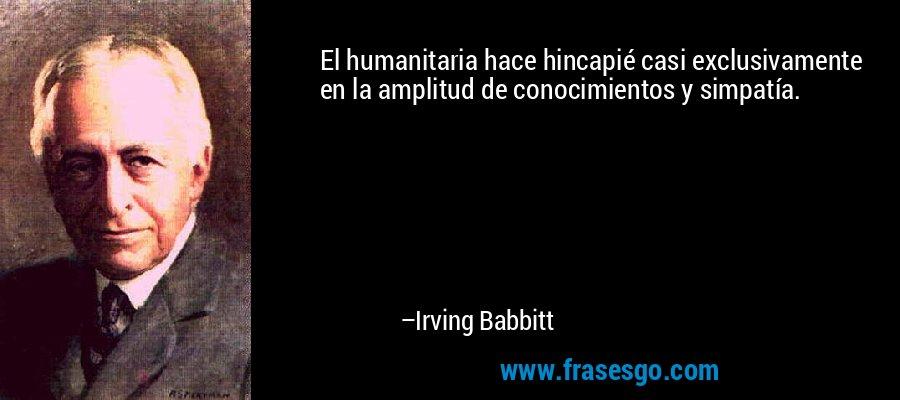 El humanitaria hace hincapié casi exclusivamente en la amplitud de conocimientos y simpatía. – Irving Babbitt