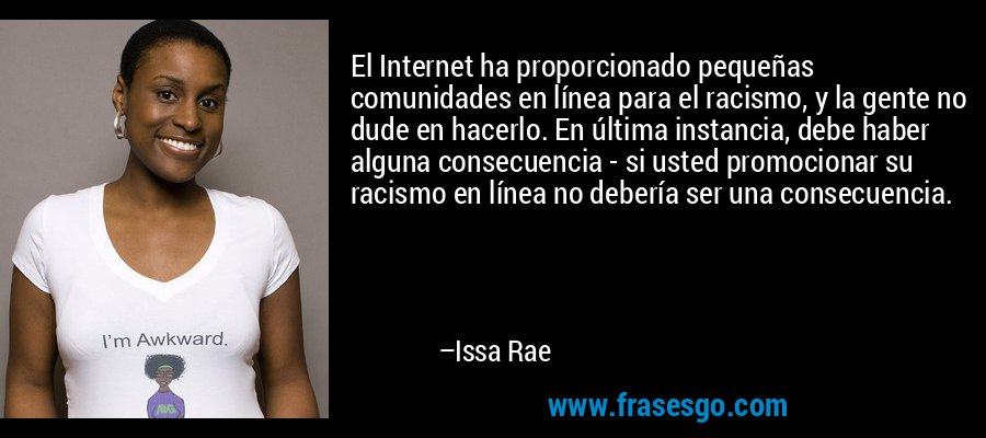 El Internet ha proporcionado pequeñas comunidades en línea para el racismo, y la gente no dude en hacerlo. En última instancia, debe haber alguna consecuencia - si usted promocionar su racismo en línea no debería ser una consecuencia. – Issa Rae