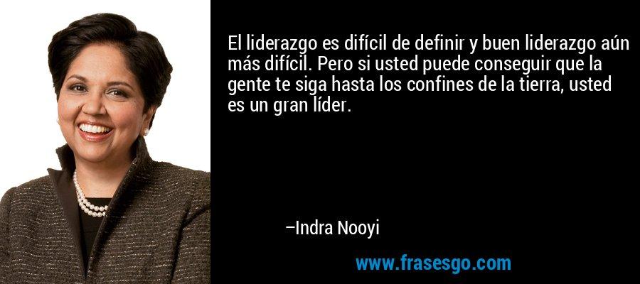 El liderazgo es difícil de definir y buen liderazgo aún más difícil. Pero si usted puede conseguir que la gente te siga hasta los confines de la tierra, usted es un gran líder. – Indra Nooyi