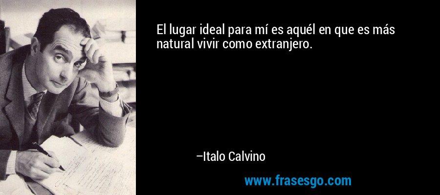 El lugar ideal para mí es aquél en que es más natural vivir como extranjero. – Italo Calvino
