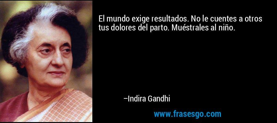 El mundo exige resultados. No le cuentes a otros tus dolores del parto. Muéstrales al niño. – Indira Gandhi