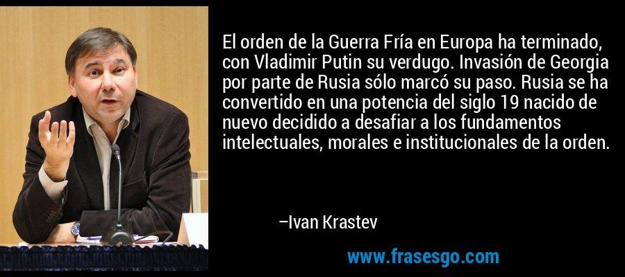 El orden de la Guerra Fría en Europa ha terminado, con Vladimir Putin su verdugo. Invasión de Georgia por parte de Rusia sólo marcó su paso. Rusia se ha convertido en una potencia del siglo 19 nacido de nuevo decidido a desafiar a los fundamentos intelectuales, morales e institucionales de la orden. – Ivan Krastev