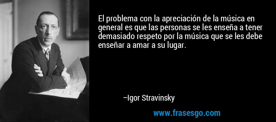 El problema con la apreciación de la música en general es que las personas se les enseña a tener demasiado respeto por la música que se les debe enseñar a amar a su lugar. – Igor Stravinsky