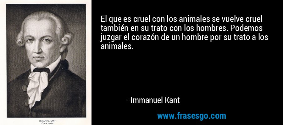 El que es cruel con los animales se vuelve cruel también en su trato con los hombres. Podemos juzgar el corazón de un hombre por su trato a los animales. – Immanuel Kant