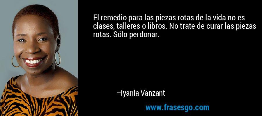 El remedio para las piezas rotas de la vida no es clases, talleres o libros. No trate de curar las piezas rotas. Sólo perdonar. – Iyanla Vanzant
