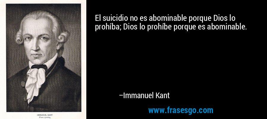 El suicidio no es abominable porque Dios lo prohíba; Dios lo prohíbe porque es abominable. – Immanuel Kant