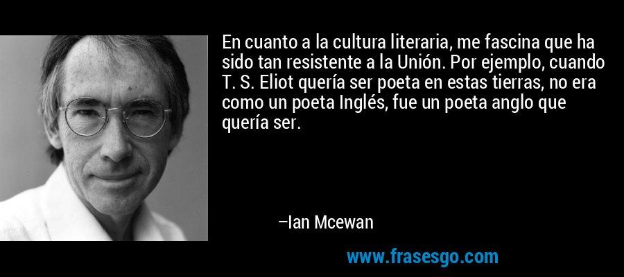 En cuanto a la cultura literaria, me fascina que ha sido tan resistente a la Unión. Por ejemplo, cuando T. S. Eliot quería ser poeta en estas tierras, no era como un poeta Inglés, fue un poeta anglo que quería ser. – Ian Mcewan