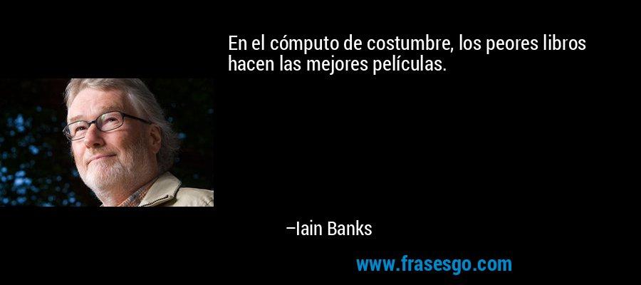 En el cómputo de costumbre, los peores libros hacen las mejores películas. – Iain Banks