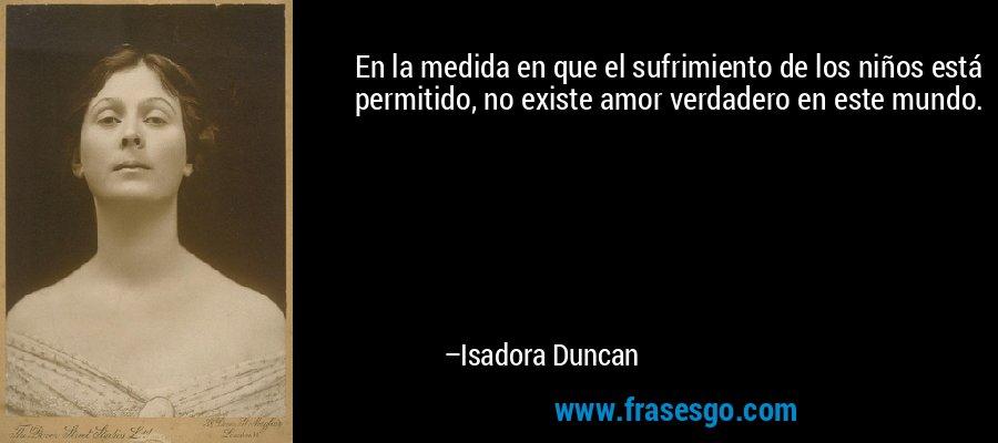 En la medida en que el sufrimiento de los niños está permitido, no existe amor verdadero en este mundo. – Isadora Duncan