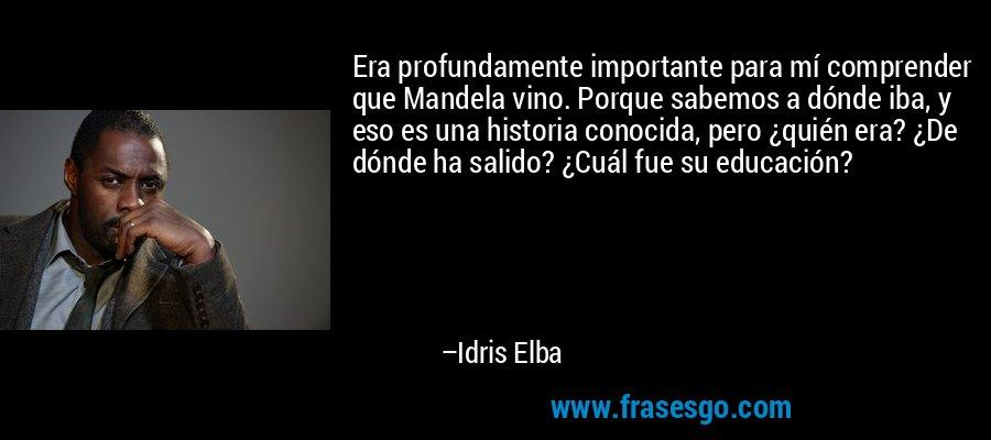 Era profundamente importante para mí comprender que Mandela vino. Porque sabemos a dónde iba, y eso es una historia conocida, pero ¿quién era? ¿De dónde ha salido? ¿Cuál fue su educación? – Idris Elba