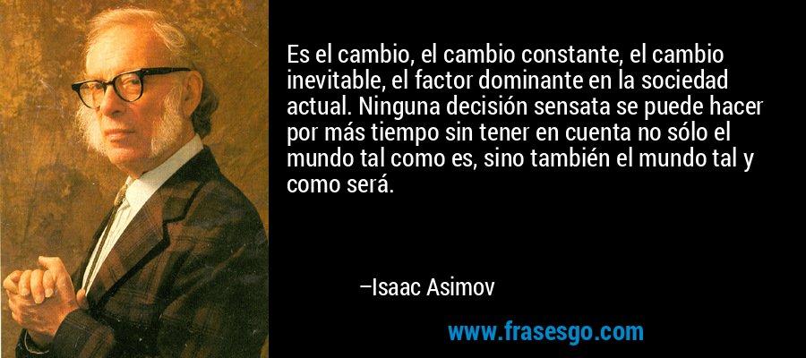 Es el cambio, el cambio constante, el cambio inevitable, el factor dominante en la sociedad actual. Ninguna decisión sensata se puede hacer por más tiempo sin tener en cuenta no sólo el mundo tal como es, sino también el mundo tal y como será. – Isaac Asimov