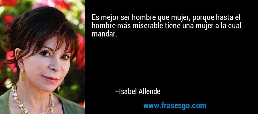 Es mejor ser hombre que mujer, porque hasta el hombre más miserable tiene una mujer a la cual mandar. – Isabel Allende