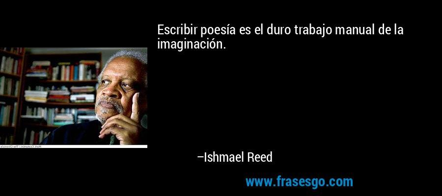 Escribir poesía es el duro trabajo manual de la imaginación. – Ishmael Reed