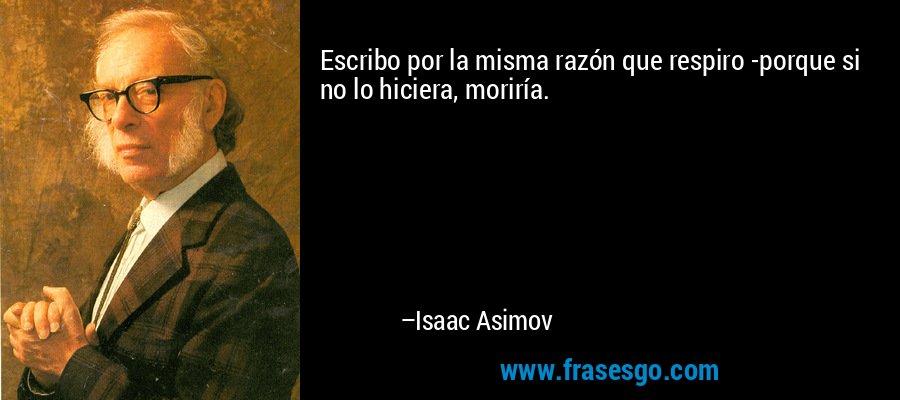 Escribo por la misma razón que respiro -porque si no lo hiciera, moriría. – Isaac Asimov