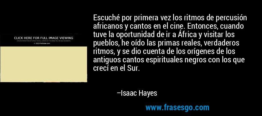 Escuché por primera vez los ritmos de percusión africanos y cantos en el cine. Entonces, cuando tuve la oportunidad de ir a África y visitar los pueblos, he oído las primas reales, verdaderos ritmos, y se dio cuenta de los orígenes de los antiguos cantos espirituales negros con los que crecí en el Sur. – Isaac Hayes