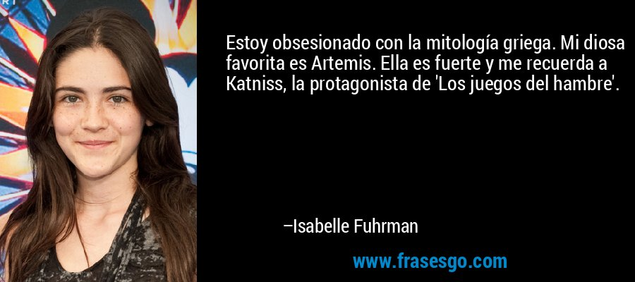 Estoy obsesionado con la mitología griega. Mi diosa favorita es Artemis. Ella es fuerte y me recuerda a Katniss, la protagonista de 'Los juegos del hambre'. – Isabelle Fuhrman