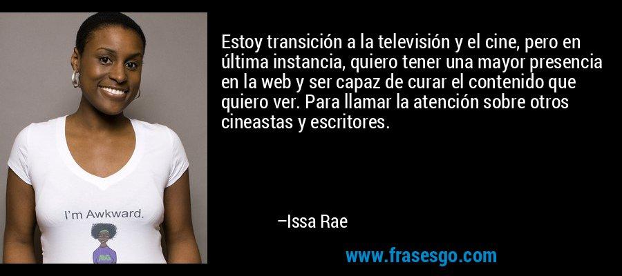 Estoy transición a la televisión y el cine, pero en última instancia, quiero tener una mayor presencia en la web y ser capaz de curar el contenido que quiero ver. Para llamar la atención sobre otros cineastas y escritores. – Issa Rae