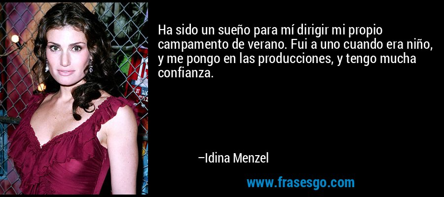 Ha sido un sueño para mí dirigir mi propio campamento de verano. Fui a uno cuando era niño, y me pongo en las producciones, y tengo mucha confianza. – Idina Menzel