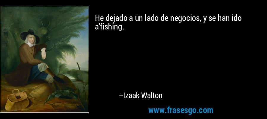 He dejado a un lado de negocios, y se han ido a'fishing. – Izaak Walton